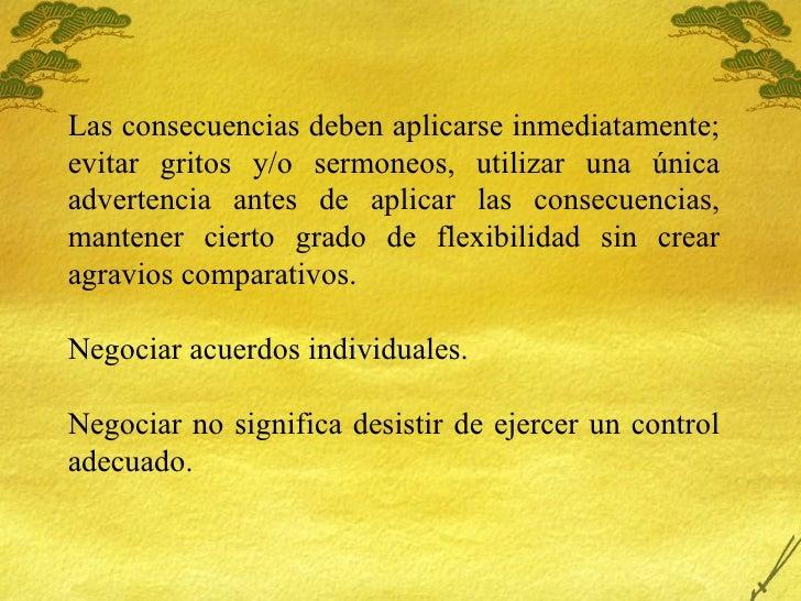 Las consecuencias deben aplicarse inmediatamente; evitar gritos y/o sermoneos, utilizar una única advertencia antes de apl...