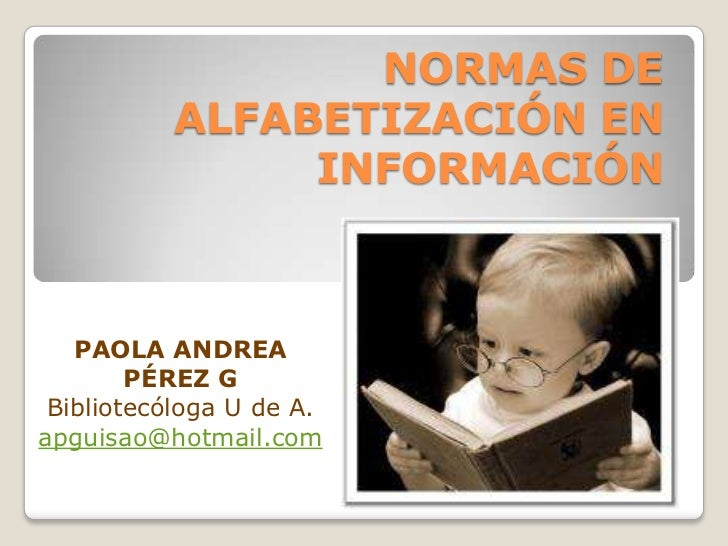 NORMAS DE          ALFABETIZACIÓN EN               INFORMACIÓN   PAOLA ANDREA        PÉREZ G Bibliotecóloga U de A.apguisa...