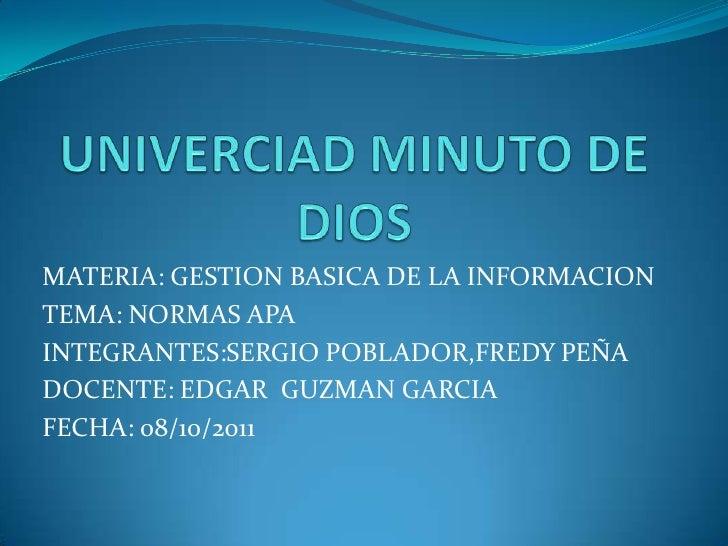 UNIVERCIAD MINUTO DE DIOS<br />MATERIA: GESTION BASICA DE LA INFORMACION<br />TEMA: NORMAS APA<br />INTEGRANTES:SERGIO POB...