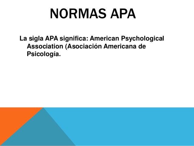 NORMAS APA La sigla APA significa: American Psychological Association (Asociación Americana de Psicología.