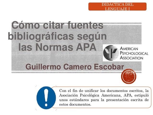 Cómo citar fuentes bibliográficas según las Normas APA Guillermo Camero Escobar Con el fin de unificar los documentos escr...
