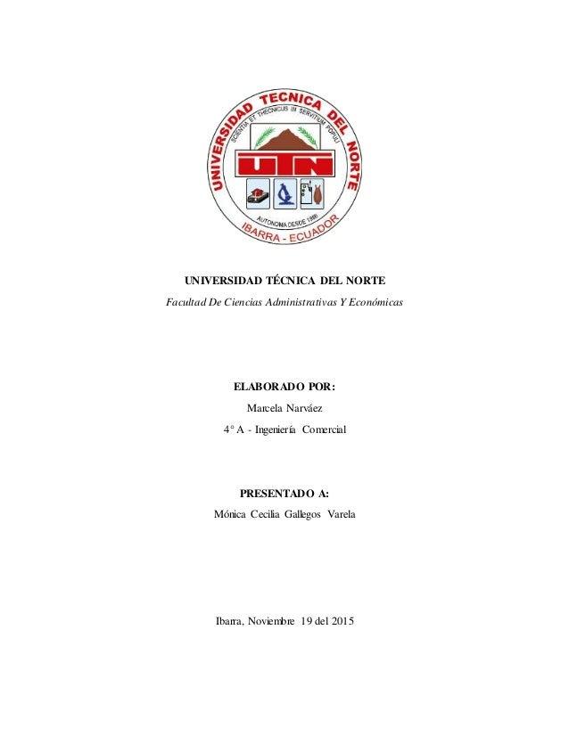 UNIVERSIDAD TÉCNICA DEL NORTE Facultad De Ciencias Administrativas Y Económicas ELABORADO POR: Marcela Narváez 4° A - Inge...