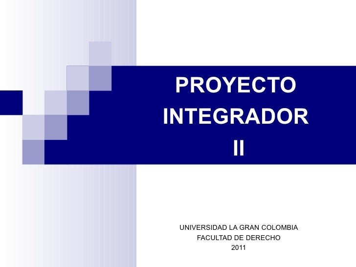 PROYECTOINTEGRADOR     II UNIVERSIDAD LA GRAN COLOMBIA     FACULTAD DE DERECHO              2011