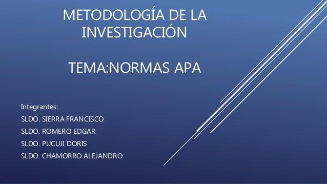 METODOLOGÍA DE LA  INVESTIGACIÓN  TEMA:NORMAS APA  Integrantes:  SLDO. SIERRA FRANCISCO  SLDO. ROMERO EDGAR  SLDO. PUCUJI ...