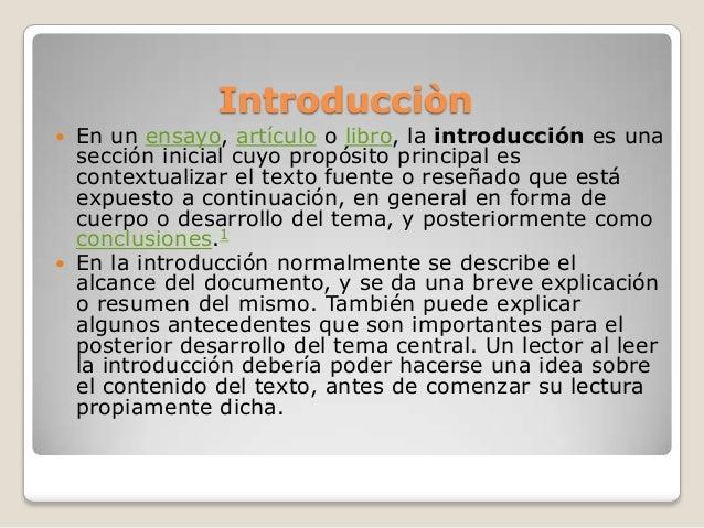Introducciòn En un ensayo, artículo o libro, la introducción es unasección inicial cuyo propósito principal escontextuali...