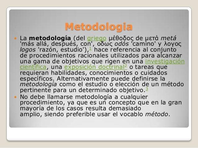 Metodologia La metodología (del griego μέθοδος de μετά metámás allá, después, con, οδως odós camino y λογοςlogos razón, e...