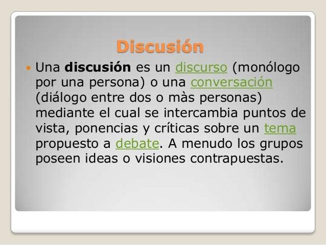Discusión Una discusión es un discurso (monólogopor una persona) o una conversación(diálogo entre dos o màs personas)medi...