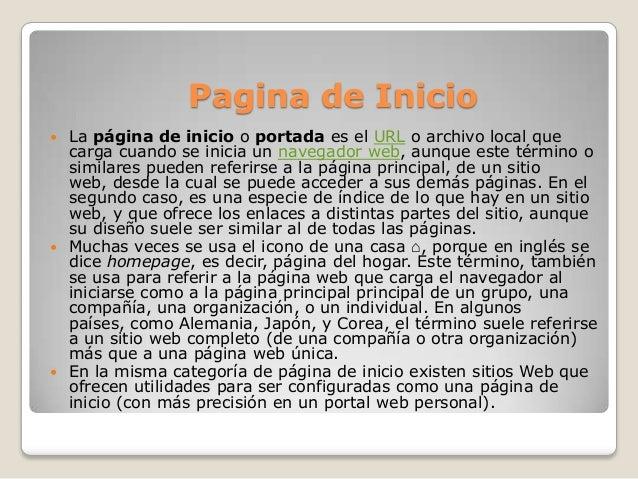 Pagina de Inicio La página de inicio o portada es el URL o archivo local quecarga cuando se inicia un navegador web, aunq...