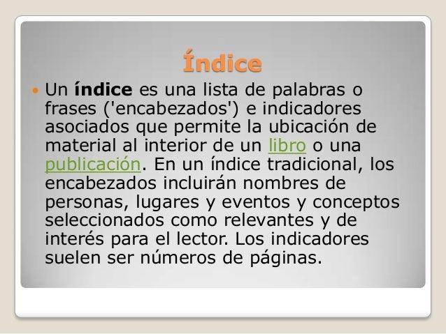 Índice Un índice es una lista de palabras ofrases (encabezados) e indicadoresasociados que permite la ubicación demateria...