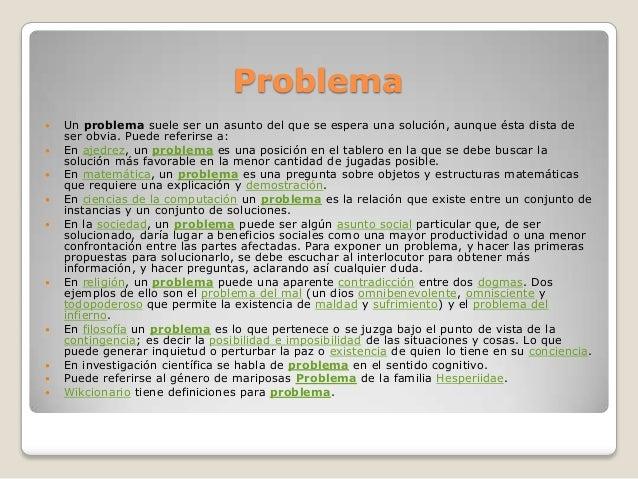 Problema Un problema suele ser un asunto del que se espera una solución, aunque ésta dista deser obvia. Puede referirse a...