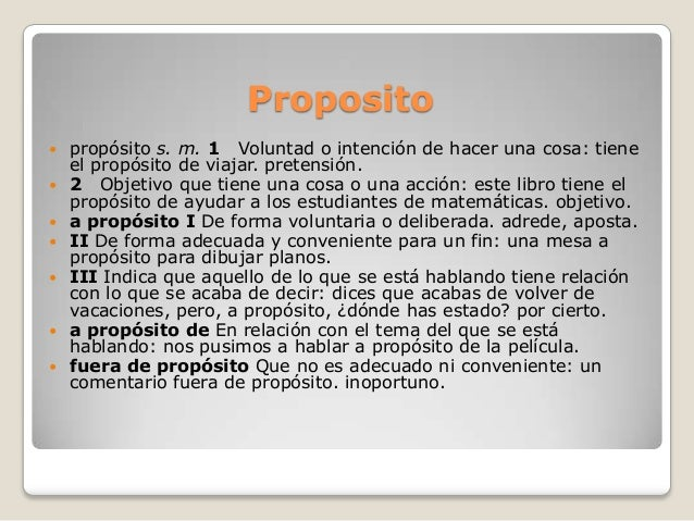 Proposito propósito s. m. 1 Voluntad o intención de hacer una cosa: tieneel propósito de viajar. pretensión. 2 Objetivo ...