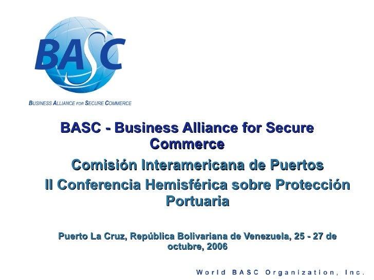 BASC - Business Alliance for Secure Commerce Comisión Interamericana de Puertos II Conferencia Hemisférica sobre Protecció...