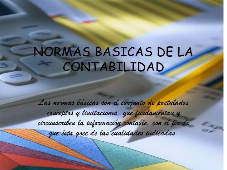 NORMAS BASICAS DE LA CONTABILIDAD<br />Las normas básicas son el conjunto de postulados conceptos y limitaciones, que fund...