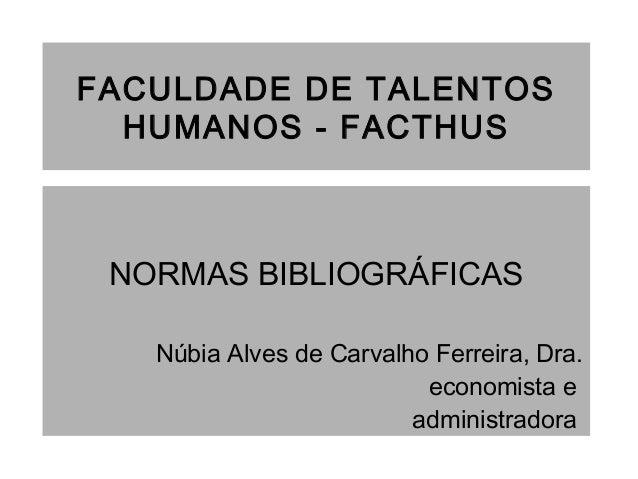 FACULDADE DE TALENTOS HUMANOS - FACTHUS NORMAS BIBLIOGRÁFICAS Núbia Alves de Carvalho Ferreira, Dra. economista e administ...
