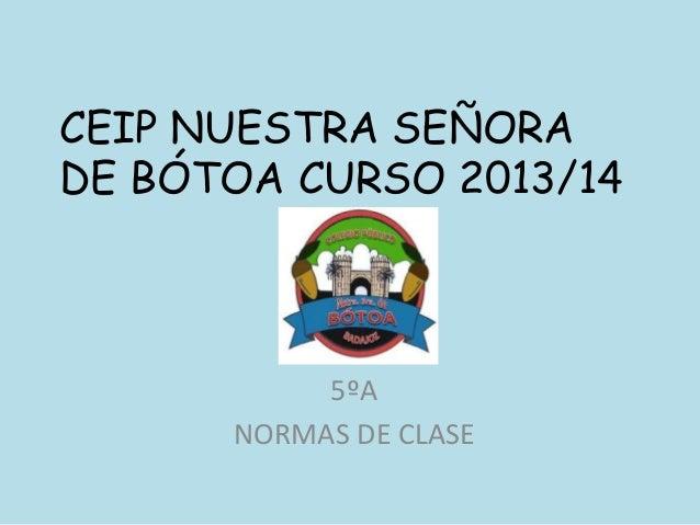 CEIP NUESTRA SEÑORA DE BÓTOA CURSO 2013/14 5ºA NORMAS DE CLASE