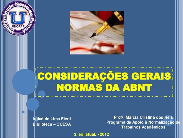 CONSIDERAÇÕES GERAIS NORMAS DA ABNT Aglaé de Lima Fierli Biblioteca – CCESA 3. ed. atual. - 2012 Profª. Marcia Cristina do...