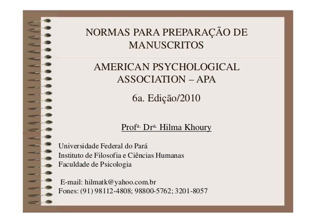 NORMAS PARA PREPARAÇÃO DE MANUSCRITOS AMERICAN PSYCHOLOGICAL ASSOCIATION – APA 6a. Edição/2010 Profa. Dra. Hilma Khoury Un...