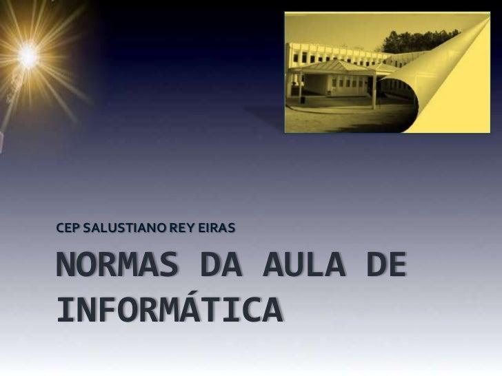 NORMAS DA AULA DE INFORMÁTICA<br />CEP SALUSTIANO REY EIRAS<br />