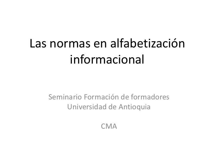Las normas en alfabetización       informacional   Seminario Formación de formadores        Universidad de Antioquia      ...
