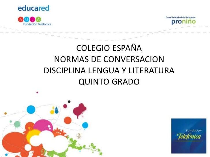 COLEGIO ESPAÑA  NORMAS DE CONVERSACIONDISCIPLINA LENGUA Y LITERATURA         QUINTO GRADO