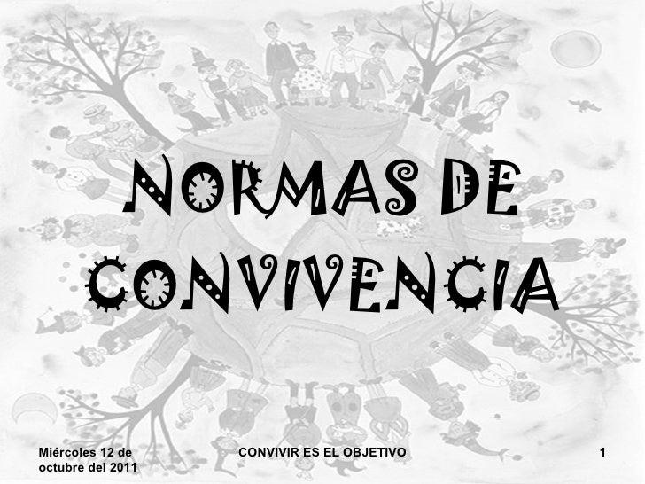 NORMAS DE CONVIVENCIA Miércoles 12 de octubre del 2011 CONVIVIR ES EL OBJETIVO