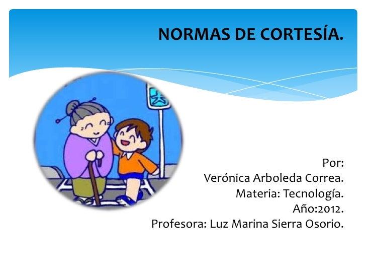 NORMAS DE CORTESÍA.                               Por:         Verónica Arboleda Correa.               Materia: Tecnología...