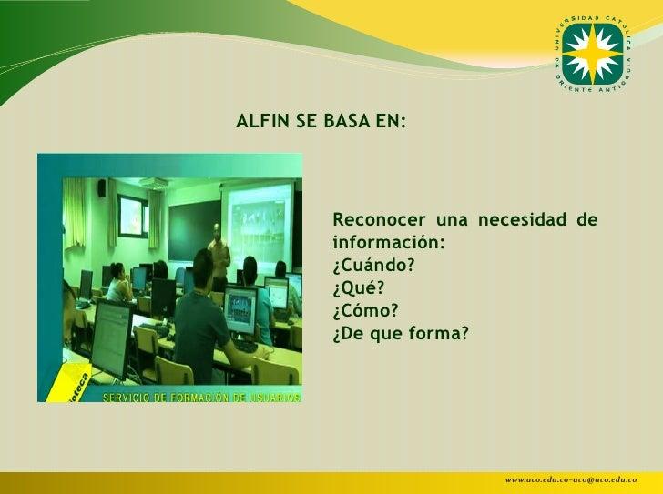 ALFIN SE BASA EN:         Reconocer una necesidad de         información:         ¿Cuándo?         ¿Qué?         ¿Cómo?   ...