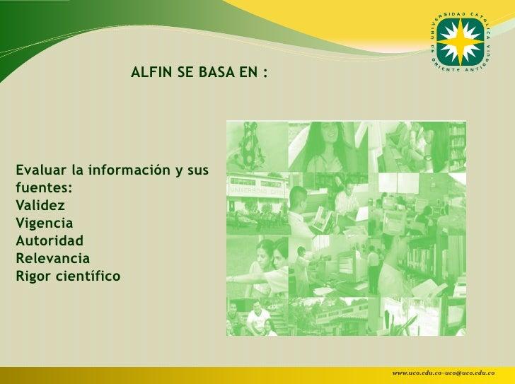 ALFIN SE BASA EN :Evaluar la información y susfuentes:ValidezVigenciaAutoridadRelevanciaRigor científico                  ...