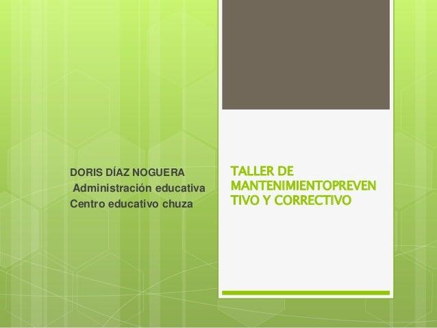 TALLER DEMANTENIMIENTOPREVENTIVO Y CORRECTIVODORIS DÍAZ NOGUERAAdministración educativaCentro educativo chuza