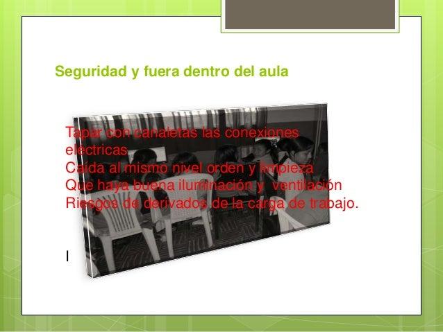 Seguridad y fuera dentro del aulaTapar con canaletas las conexioneseléctricasCaída al mismo nivel orden y limpiezaQue haya...