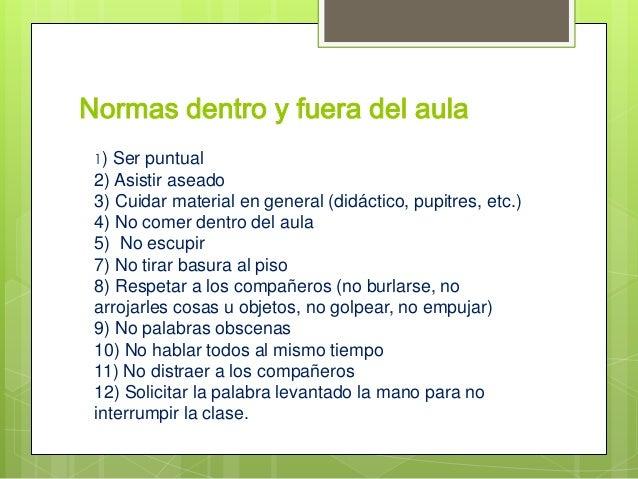 Normas dentro y fuera del aula1) Ser puntual2) Asistir aseado3) Cuidar material en general (didáctico, pupitres, etc.)4) N...