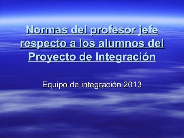 Normas del profesor jefeNormas del profesor jefe respecto a los alumnos delrespecto a los alumnos del Proyecto de Integrac...