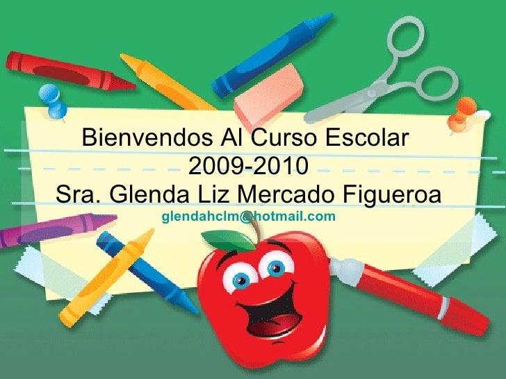 Bienvendos Al Curso Escolar  2009-2010 Sra. Glenda Liz Mercado Figueroa [email_address]