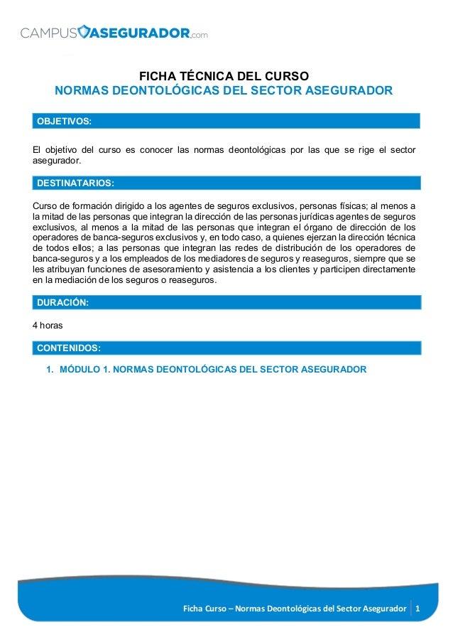 Ficha Curso – Normas Deontológicas del Sector Asegurador 1 FICHA TÉCNICA DEL CURSO NORMAS DEONTOLÓGICAS DEL SECTOR ASEGURA...