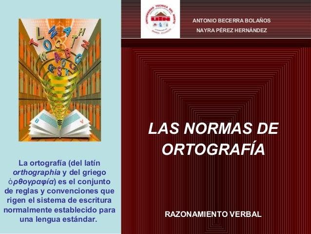 LAS NORMAS DE ORTOGRAFÍA RAZONAMIENTO VERBAL ANTONIO BECERRA BOLAÑOS NAYRA PÉREZ HERNÁNDEZ La ortografía (del latín orthog...