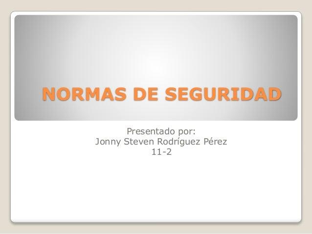 NORMAS DE SEGURIDAD  Presentado por:  Jonny Steven Rodríguez Pérez  11-2