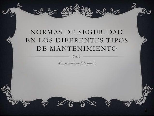 NORMAS DE SEGURIDAD  EN LOS DIFERENTES TIPOS  DE MANTENIMIENTO  Mantenimiento Electrónico  1