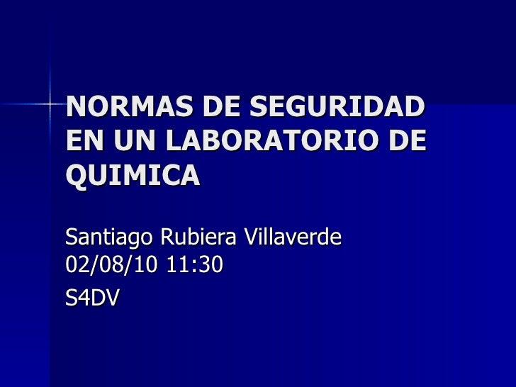NORMAS DE SEGURIDAD EN UN LABORATORIO DE QUIMICA Santiago Rubiera Villaverde  02/08/10   11:30 S4DV