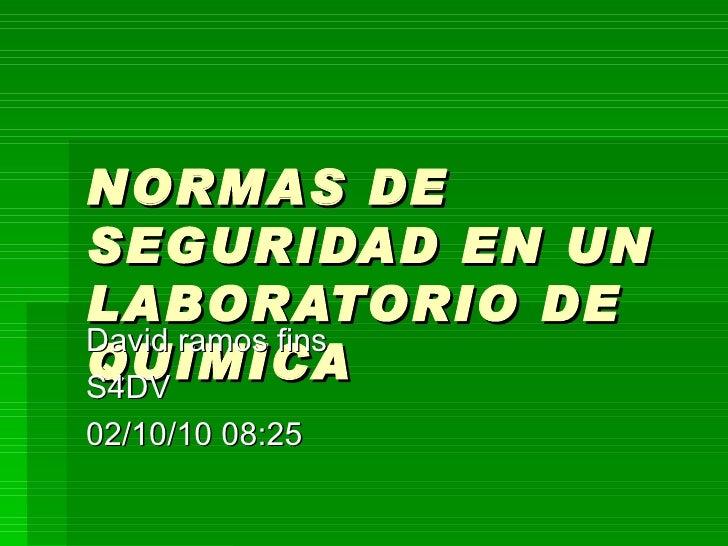 NORMAS DE SEGURIDAD EN UN LABORATORIO DE QUIMICA David ramos fins S4DV 02/10/10   08:25