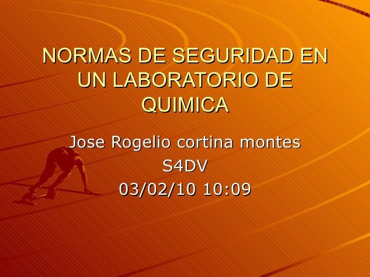 NORMAS DE SEGURIDAD EN UN LABORATORIO DE QUIMICA Jose Rogelio cortina montes S4DV 03/02/10   10:09