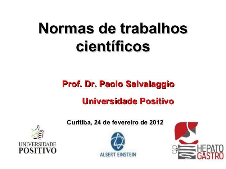 Normas de trabalhos científicos Prof. Dr. Paolo Salvalaggio Universidade Positivo Curitiba, 24 de fevereiro de 2012