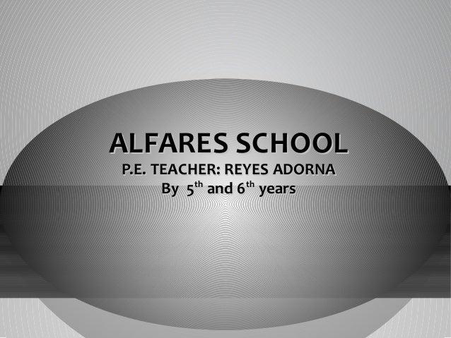 ALFARES SCHOOL P.E. TEACHER: REYES ADORNA By 5th and 6th years
