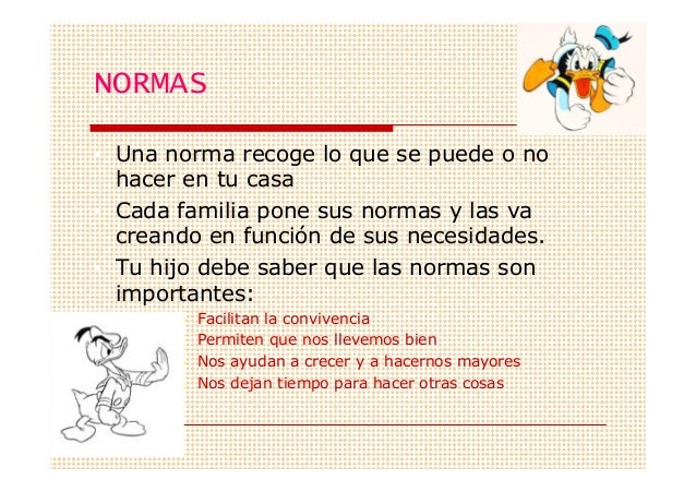 NORMAS• Una norma recoge lo que se puede o no  hacer en tu casa• Cada familia pone sus normas y las va  creando en función...