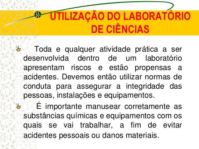 UTILIZAÇÃO DO LABORATÓRIO DE CIÊNCIAS Toda e qualquer atividade prática a ser desenvolvida dentro de um laboratório aprese...