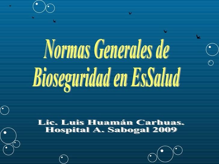 Normas Generales de Bioseguridad en EsSalud Lic. Luis Huamán Carhuas. Hospital A. Sabogal 2009
