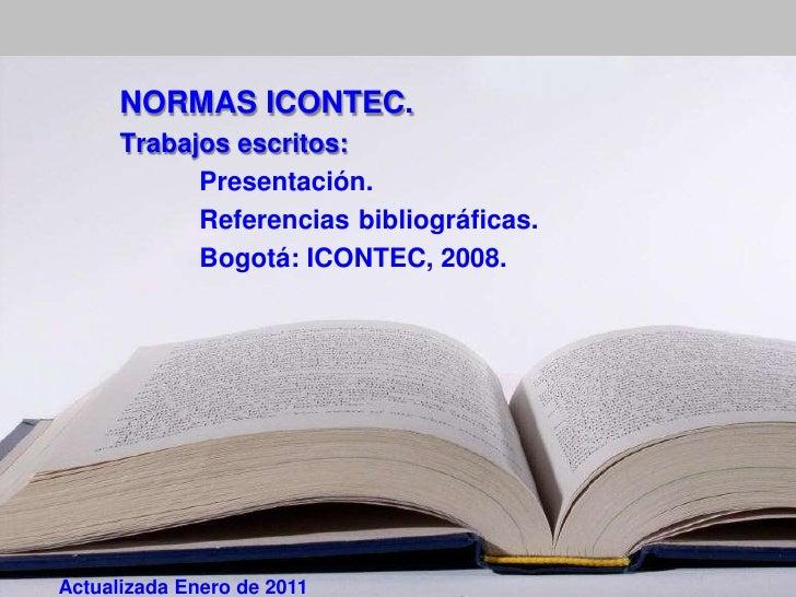 NORMAS ICONTEC.      Trabajos escritos:            Presentación.            Referencias bibliográficas.            Bogotá:...