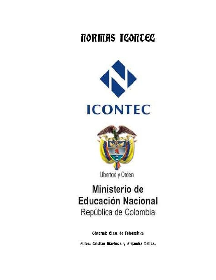 NORMAS ICONTEC<br />Editorial: Clase de Informática<br />Autor: Cristian Martínez y Alejandra Téllez.<br /> <br />TECNOLOG...