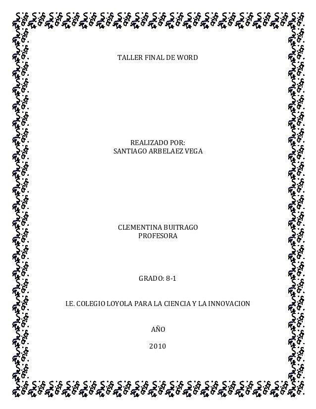 TALLER FINAL DE WORD REALIZADO POR: SANTIAGO ARBELAEZ VEGA CLEMENTINA BUITRAGO PROFESORA GRADO: 8-1 I.E. COLEGIO LOYOLA PA...