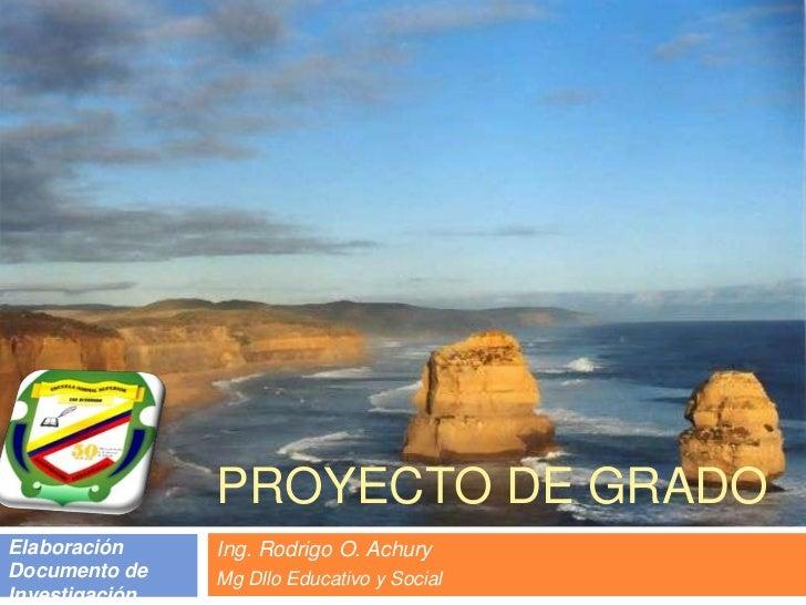 PROYECTO DE GRADO<br />Ing. Rodrigo O. Achury<br />Mg Dllo Educativo y Social<br />Elaboración Documento de Investigación ...