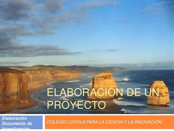 ELABORACIÓN DE UN PROYECTO<br />COLEGIO LOYOLA PARA LA CIENCIA Y LA INNOVACIÓN<br />Elaboración Documento de Investigación...